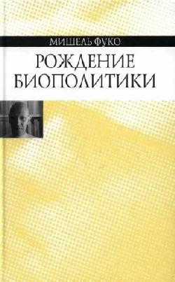 Рождение биополитики. Курс лекций, прочитанных в Коллеж де Франс в 1978-1979 учебном году.