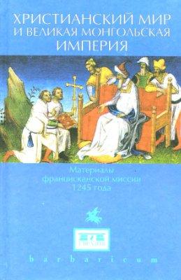 Христианский мир и Великая Монгольская империя. Материалы францисканской миссии 1245 года