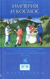 Империя и космос. Реальное и фантастическое Чингис-хана по материалам францисканской миссии 1245 г.