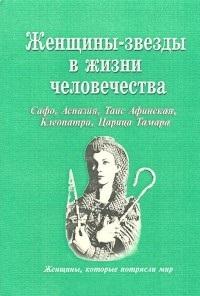 Женщины-звезды в жизни человечества: Сафо, Аспазия, Таис Афинская, Клеопатра, Царица Тамара