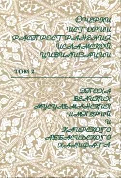Очерки истории распространения исламской цивилизации. Том. 2-й: Эпоха великих мусульманских империй и Каирского Абассидского Халифата. (Середина XIII - середина XVI)