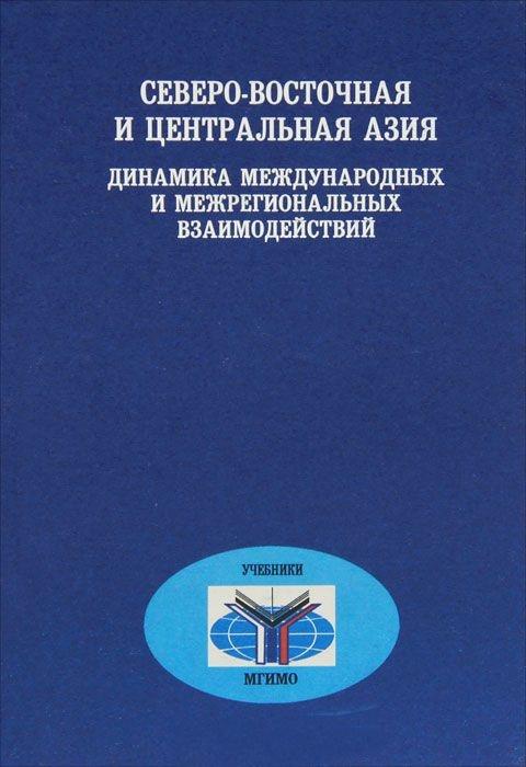 Северо-Восточная и Центральная Азия: динамика международных и межрегиональных взаимодействий: Учебное пособие.