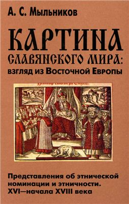 Картина славянского мира: взгляд из Восточной Европы: Представления об этнической номинации и этничности XVI-начала XVIII века