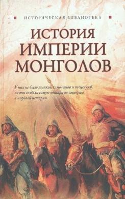 История империи монголов: До и после Чингисхана  \Серия: Историческая библиотека