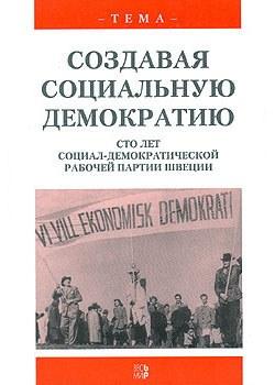 Создавая социальную демократию. Сто лет Социал-демократической рабочей партии Швеции