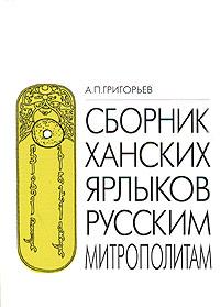 Сборник ханских ярлыков русским митрополитам: Источниковедческий анализ золотоордынских документов.